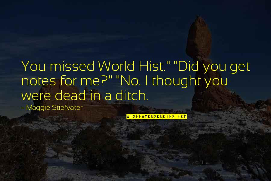 """Hist Quotes By Maggie Stiefvater: You missed World Hist."""" """"Did you get notes"""