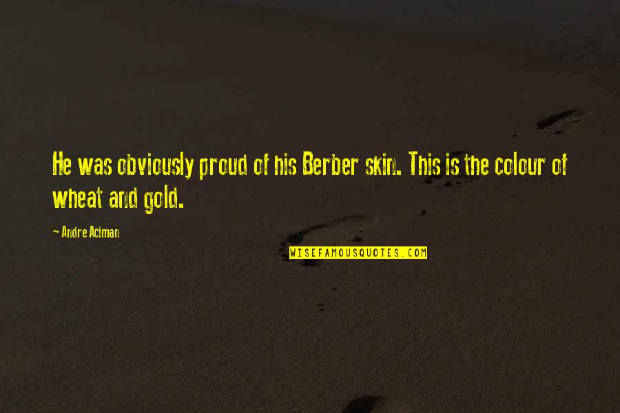 Historias Cruzadas Quotes By Andre Aciman: He was obviously proud of his Berber skin.