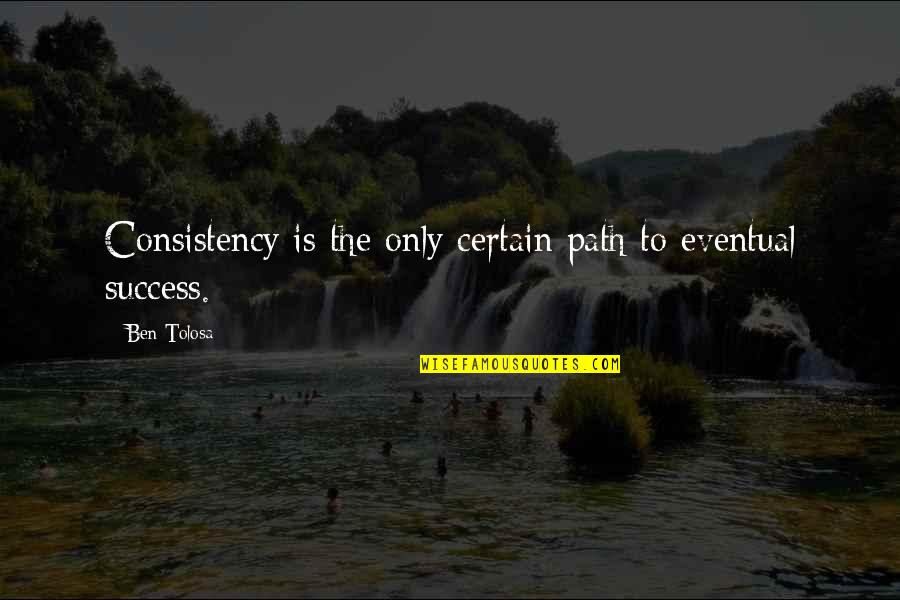 Historias Cruzadas Quotes By Ben Tolosa: Consistency is the only certain path to eventual