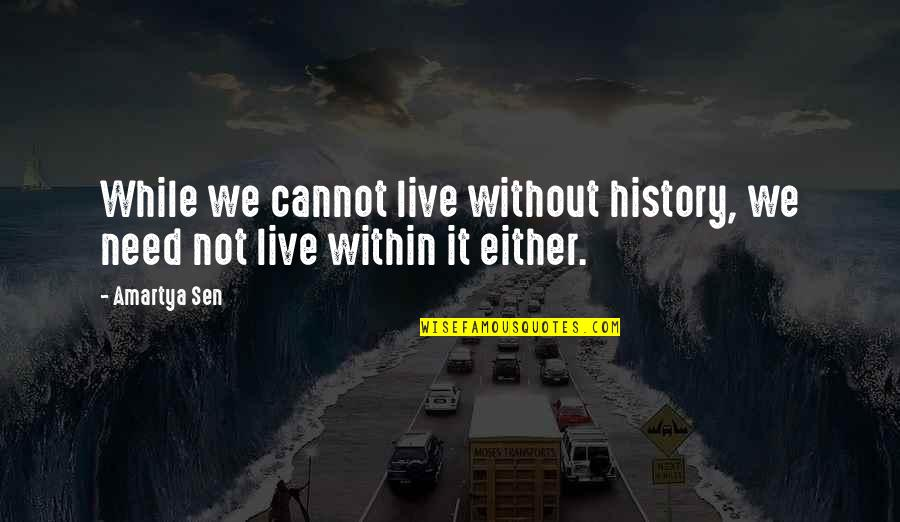 History And Identity Quotes By Amartya Sen: While we cannot live without history, we need