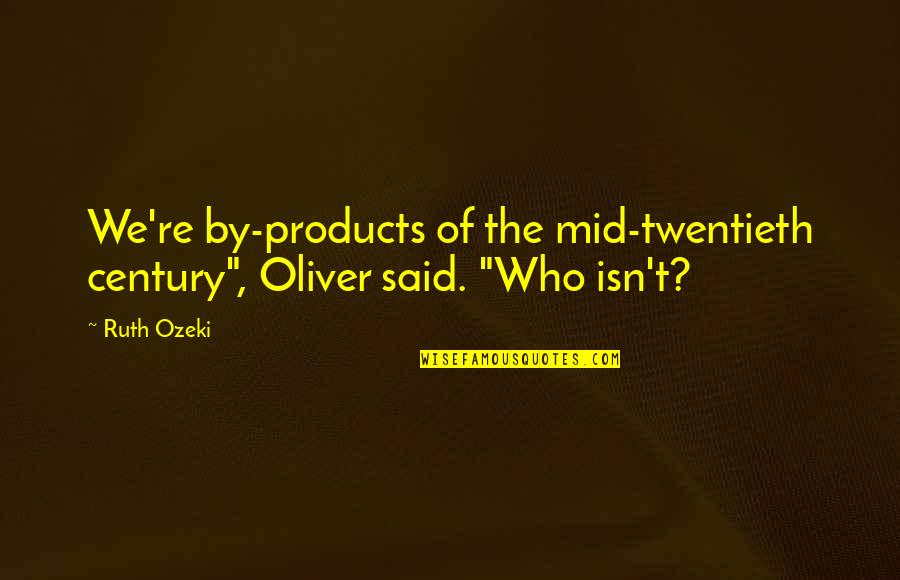 """History And Identity Quotes By Ruth Ozeki: We're by-products of the mid-twentieth century"""", Oliver said."""