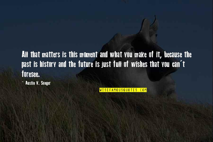 History And The Past Quotes By Austin V. Songer: All that matters is this moment and what