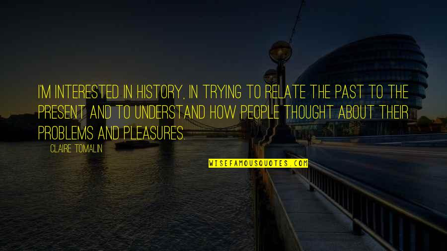 History And The Past Quotes By Claire Tomalin: I'm interested in history, in trying to relate