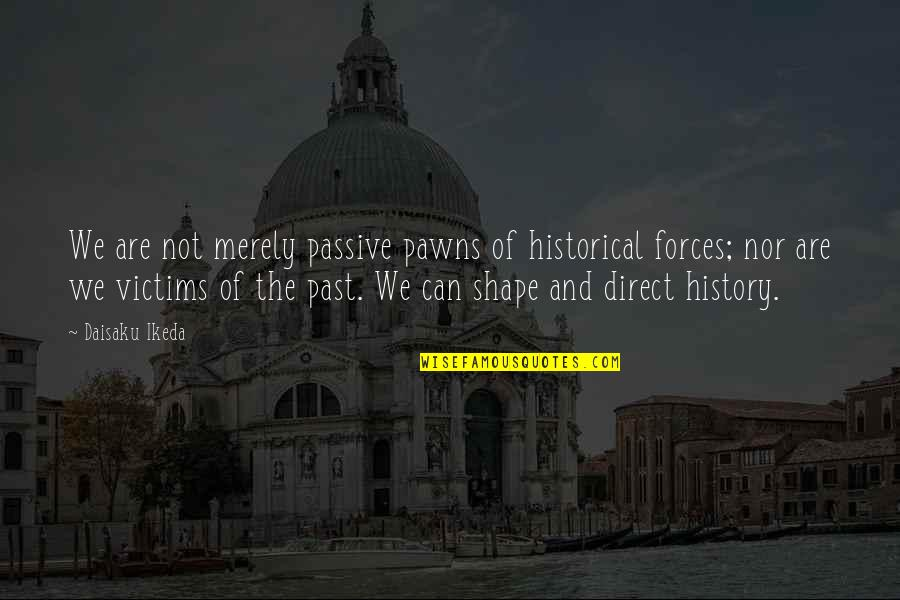 History And The Past Quotes By Daisaku Ikeda: We are not merely passive pawns of historical