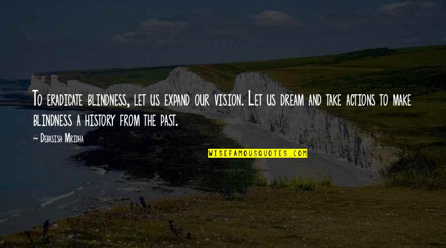 History And The Past Quotes By Debasish Mridha: To eradicate blindness, let us expand our vision.