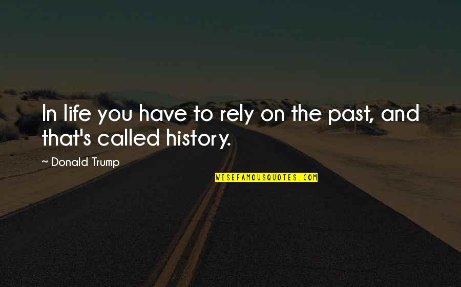 History And The Past Quotes By Donald Trump: In life you have to rely on the