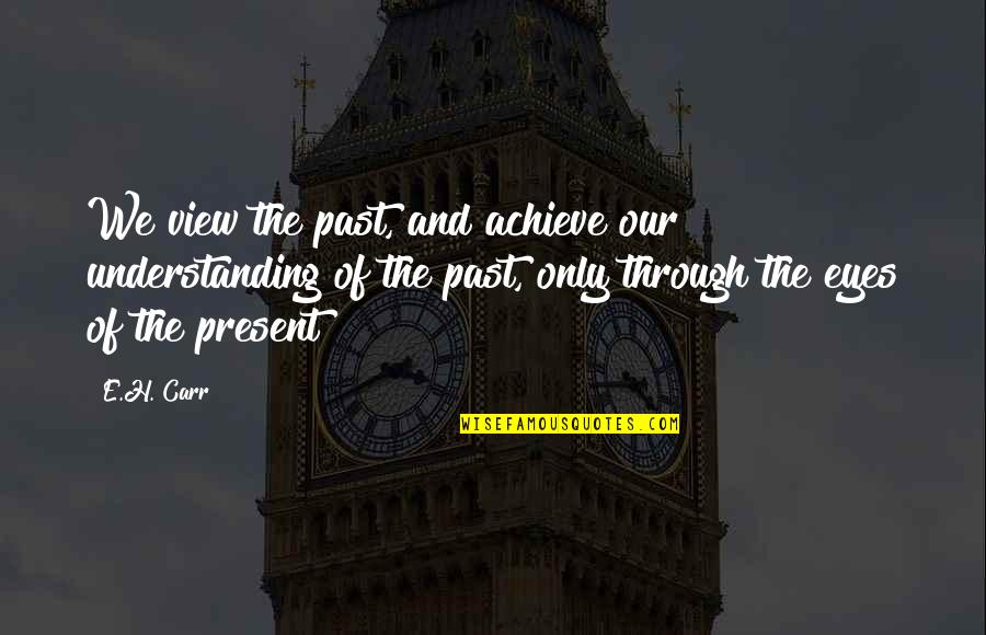History And The Past Quotes By E.H. Carr: We view the past, and achieve our understanding