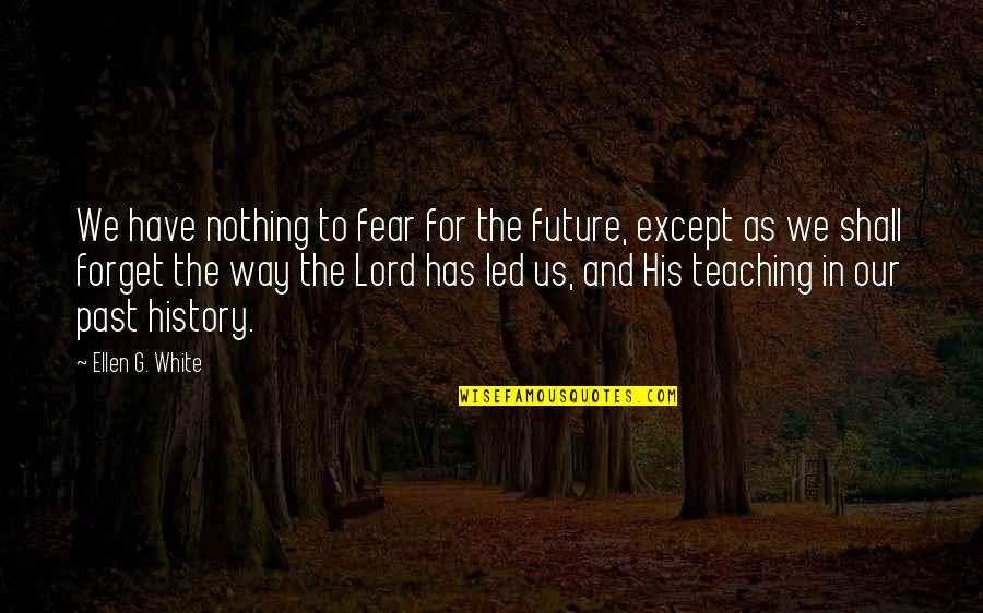 History And The Past Quotes By Ellen G. White: We have nothing to fear for the future,
