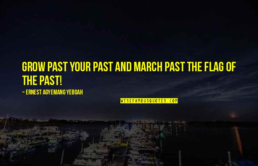 History And The Past Quotes By Ernest Agyemang Yeboah: Grow past your past and march past the