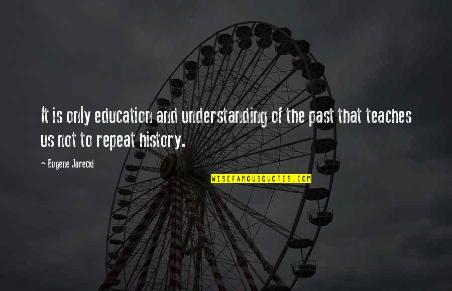 History And The Past Quotes By Eugene Jarecki: It is only education and understanding of the