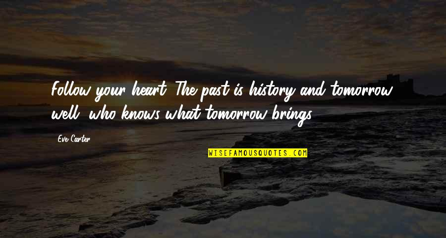 History And The Past Quotes By Eve Carter: Follow your heart. The past is history and