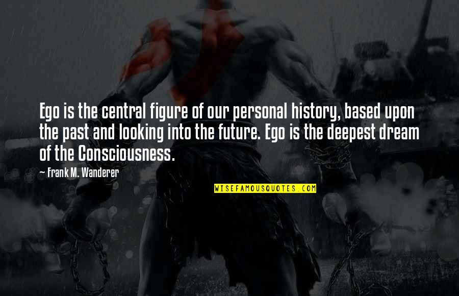 History And The Past Quotes By Frank M. Wanderer: Ego is the central figure of our personal