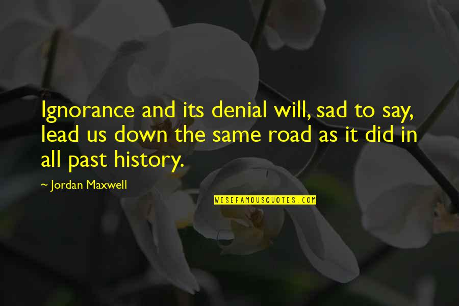 History And The Past Quotes By Jordan Maxwell: Ignorance and its denial will, sad to say,