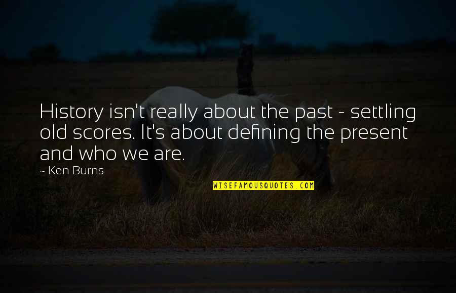 History And The Past Quotes By Ken Burns: History isn't really about the past - settling