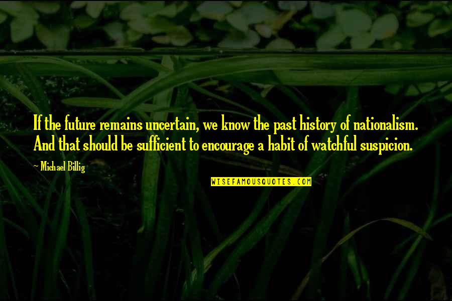 History And The Past Quotes By Michael Billig: If the future remains uncertain, we know the