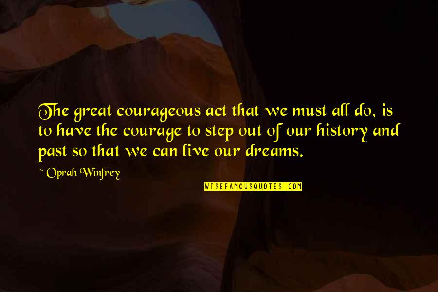 History And The Past Quotes By Oprah Winfrey: The great courageous act that we must all