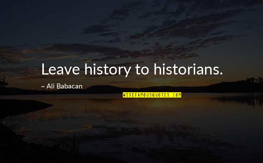 History By Historians Quotes By Ali Babacan: Leave history to historians.