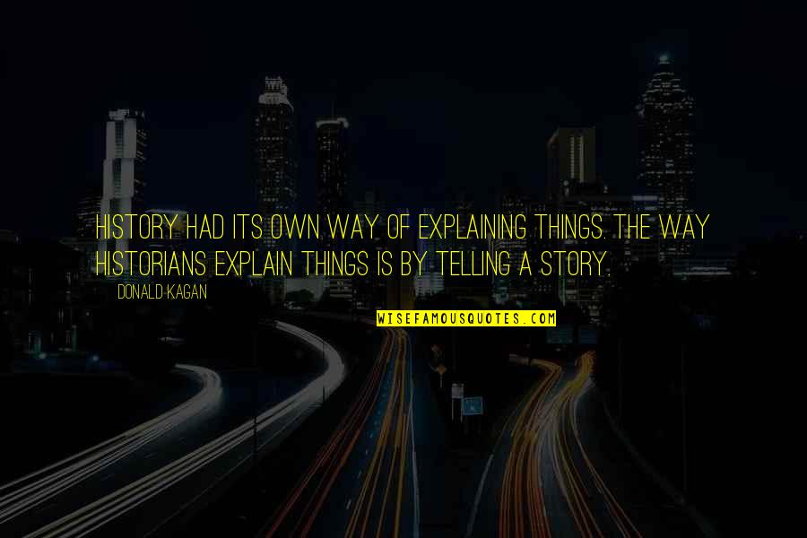 History By Historians Quotes By Donald Kagan: History had its own way of explaining things.