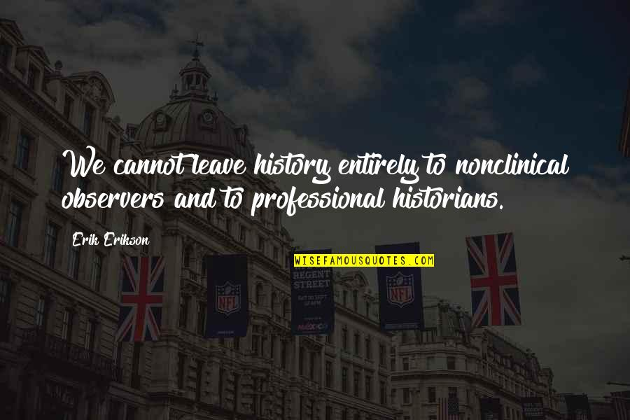 History By Historians Quotes By Erik Erikson: We cannot leave history entirely to nonclinical observers