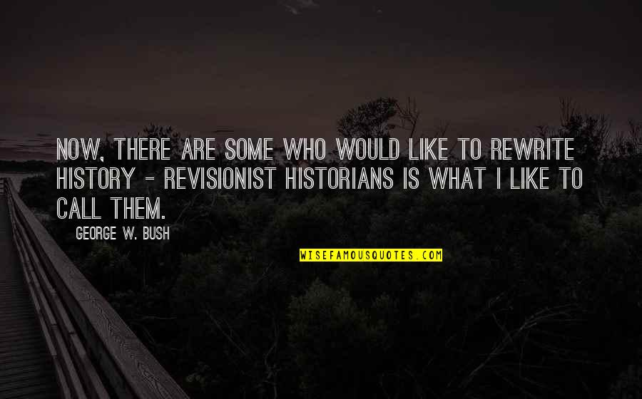 History By Historians Quotes By George W. Bush: Now, there are some who would like to