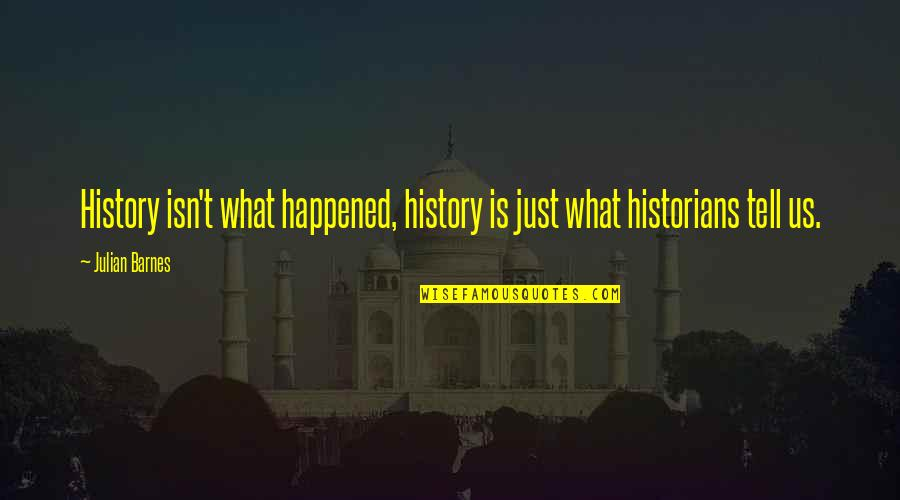 History By Historians Quotes By Julian Barnes: History isn't what happened, history is just what