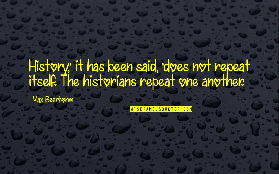 History By Historians Quotes By Max Beerbohm: History,' it has been said, 'does not repeat