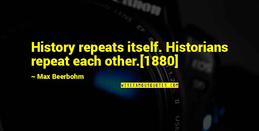 History By Historians Quotes By Max Beerbohm: History repeats itself. Historians repeat each other.[1880]