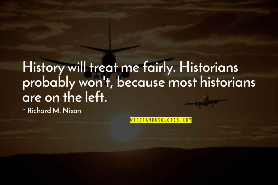 History By Historians Quotes By Richard M. Nixon: History will treat me fairly. Historians probably won't,