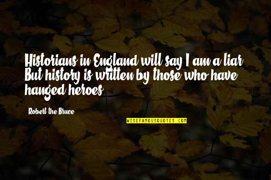 History By Historians Quotes By Robert The Bruce: Historians in England will say I am a