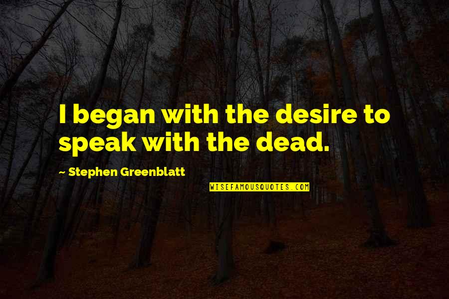 History By Historians Quotes By Stephen Greenblatt: I began with the desire to speak with