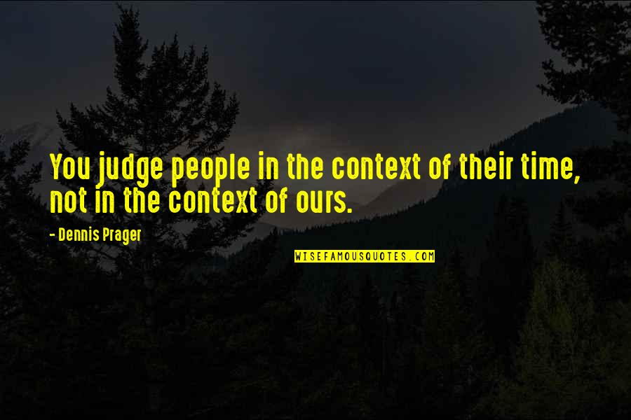 History Context Quotes By Dennis Prager: You judge people in the context of their