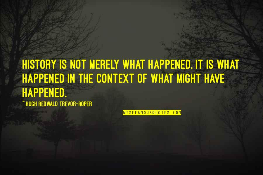 History Context Quotes By Hugh Redwald Trevor-Roper: History is not merely what happened. It is
