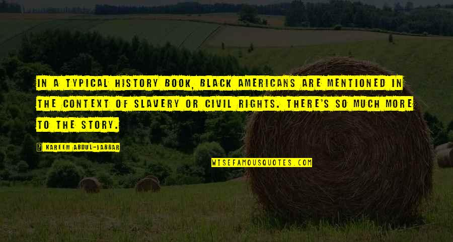 History Context Quotes By Kareem Abdul-Jabbar: In a typical history book, black Americans are