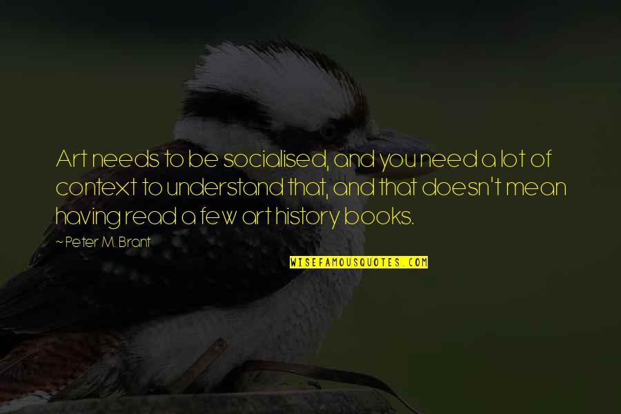 History Context Quotes By Peter M. Brant: Art needs to be socialised, and you need