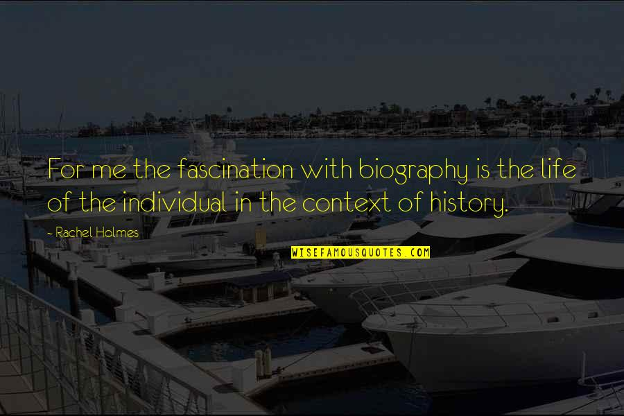 History Context Quotes By Rachel Holmes: For me the fascination with biography is the