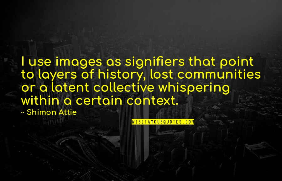 History Context Quotes By Shimon Attie: I use images as signifiers that point to