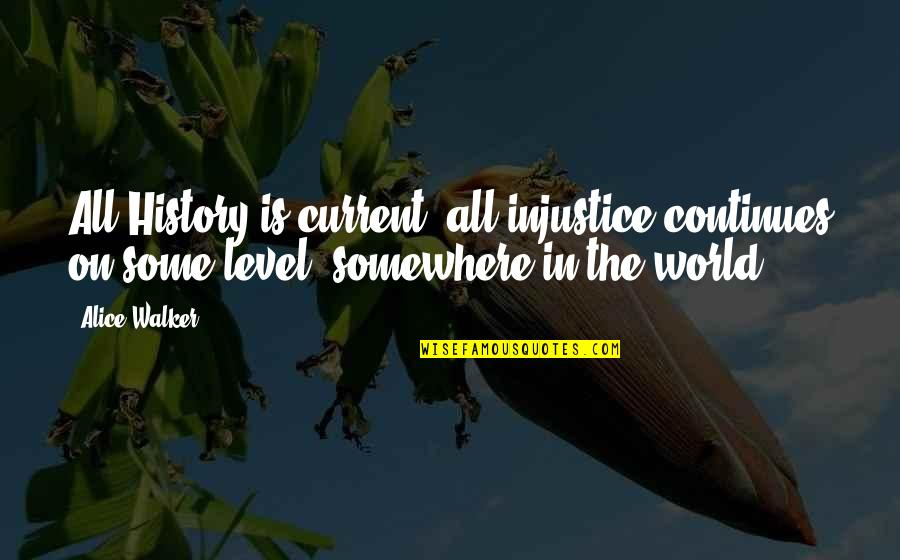 History Continues Quotes By Alice Walker: All History is current; all injustice continues on