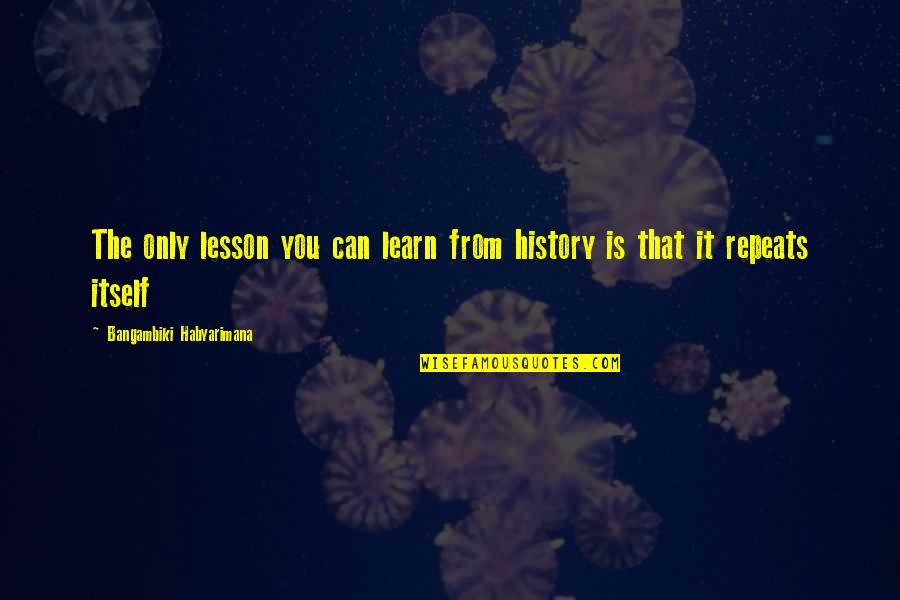 History Is Repeating Quotes By Bangambiki Habyarimana: The only lesson you can learn from history