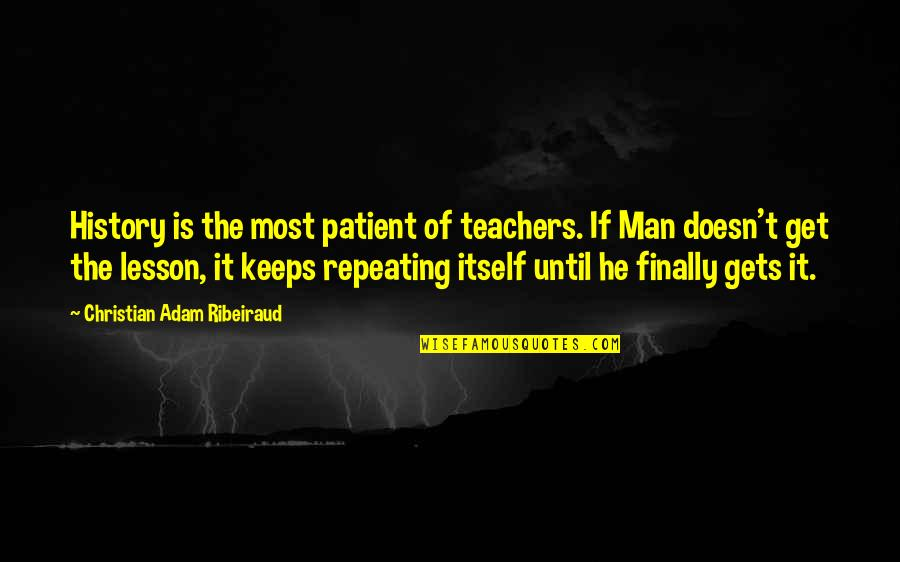 History Is Repeating Quotes By Christian Adam Ribeiraud: History is the most patient of teachers. If