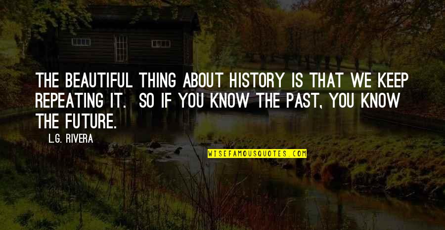 History Is Repeating Quotes By L.G. Rivera: The beautiful thing about history is that we