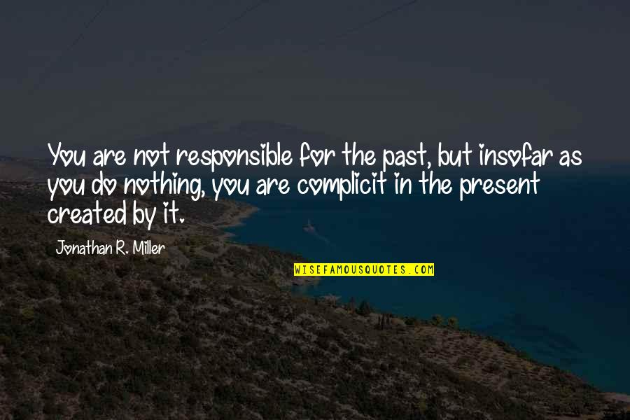 History Repeating Quotes By Jonathan R. Miller: You are not responsible for the past, but
