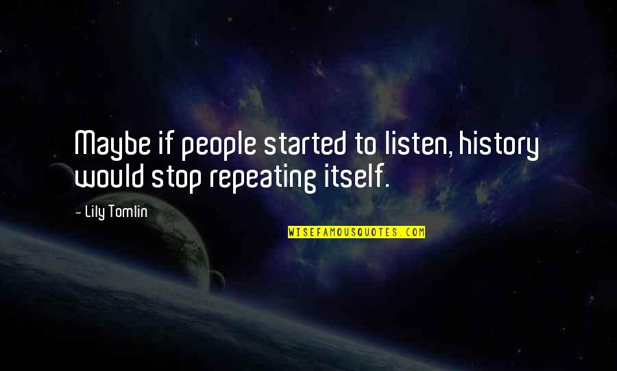 History Repeating Quotes By Lily Tomlin: Maybe if people started to listen, history would