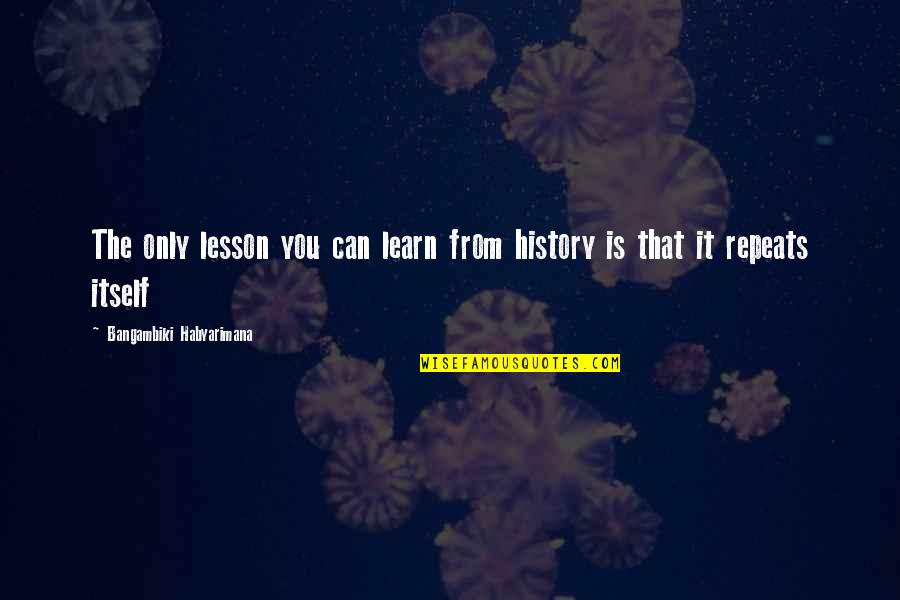 History Repeats Quotes By Bangambiki Habyarimana: The only lesson you can learn from history