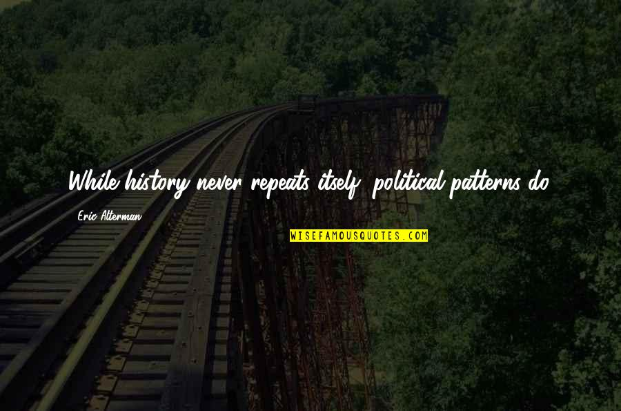 History Repeats Quotes By Eric Alterman: While history never repeats itself, political patterns do.