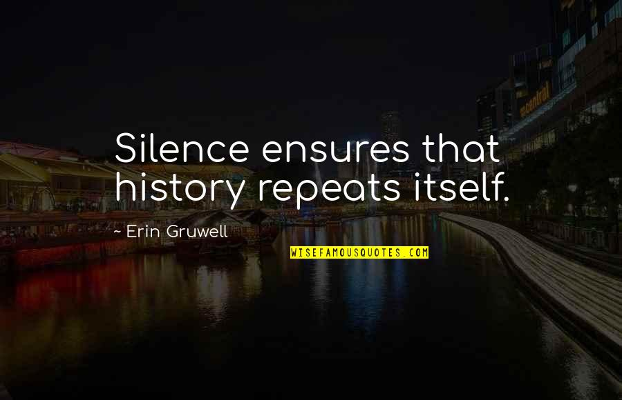 History Repeats Quotes By Erin Gruwell: Silence ensures that history repeats itself.