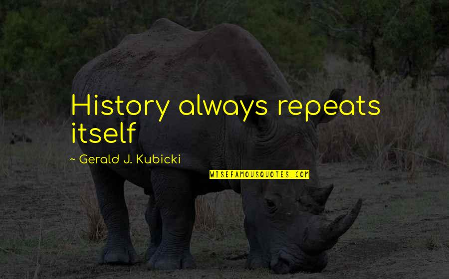 History Repeats Quotes By Gerald J. Kubicki: History always repeats itself