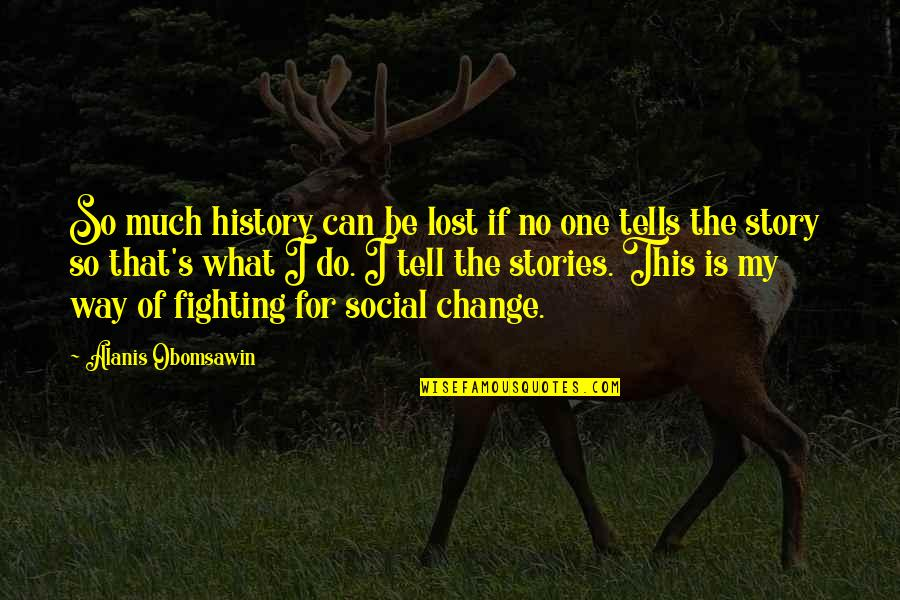 History Tells Us Quotes By Alanis Obomsawin: So much history can be lost if no