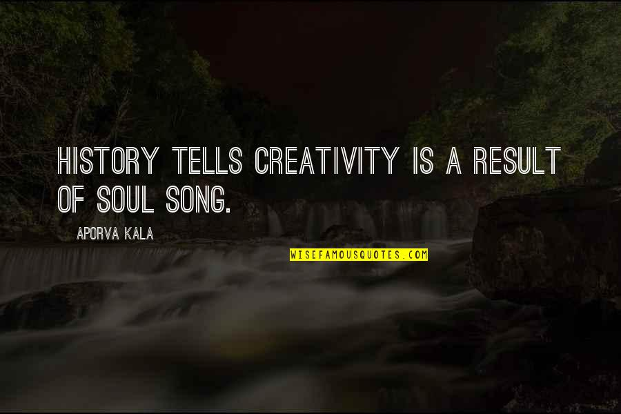 History Tells Us Quotes By Aporva Kala: History tells creativity is a result of Soul