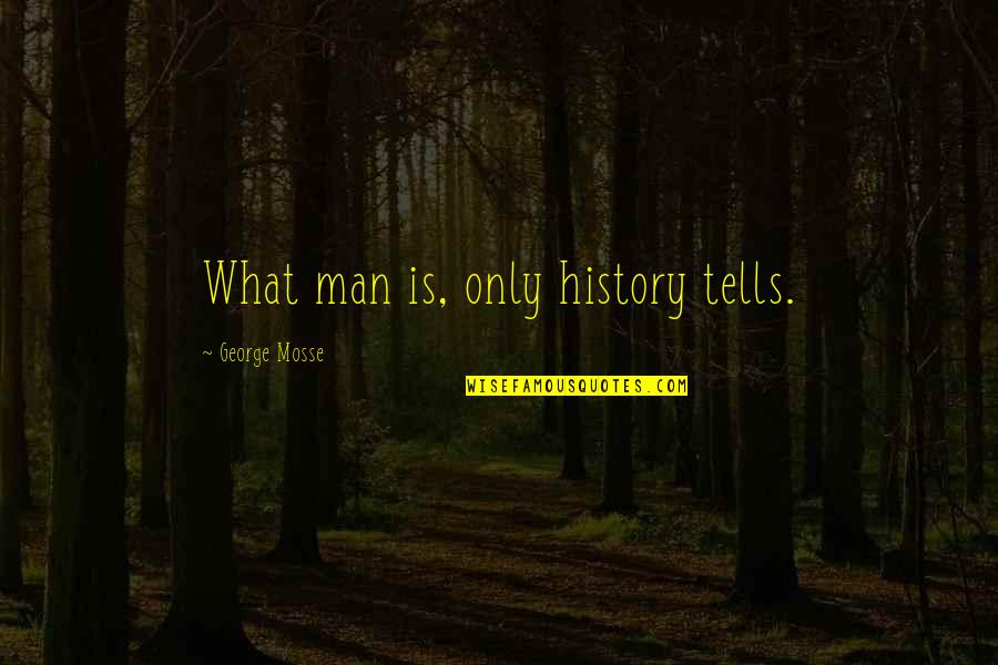 History Tells Us Quotes By George Mosse: What man is, only history tells.