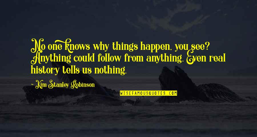 History Tells Us Quotes By Kim Stanley Robinson: No one knows why things happen, you see?